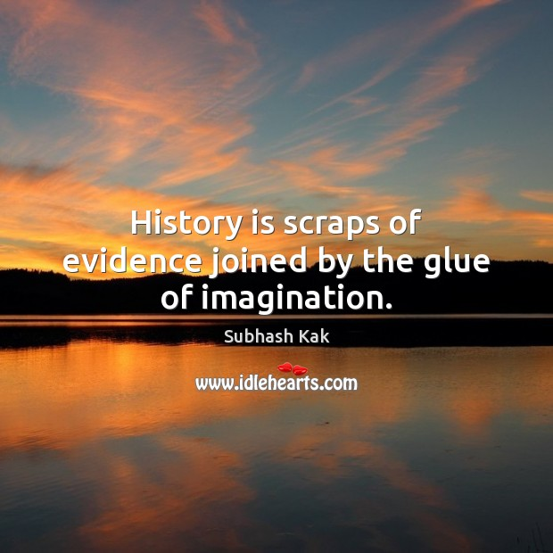 History is scraps of evidence joined by the glue of imagination. Subhash Kak Picture Quote