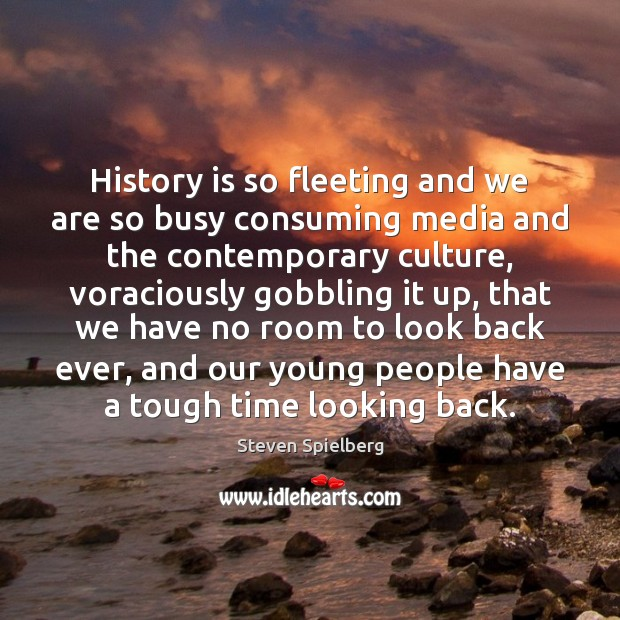 History is so fleeting and we are so busy consuming media and History Quotes Image