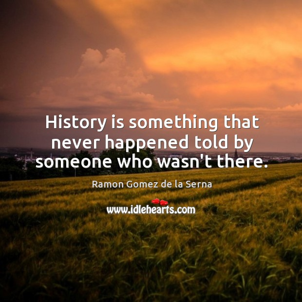 History is something that never happened told by someone who wasn't there. Image