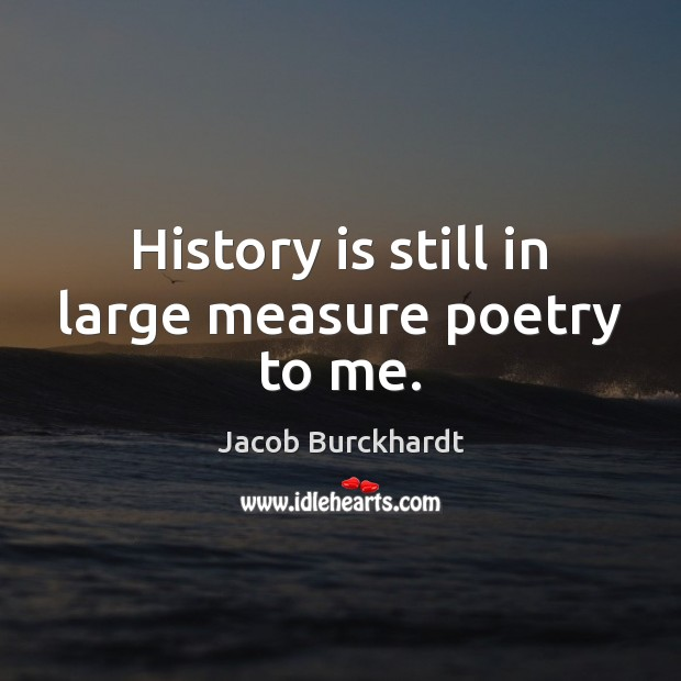 History is still in large measure poetry to me. Image