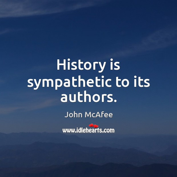 History is sympathetic to its authors. John McAfee Picture Quote