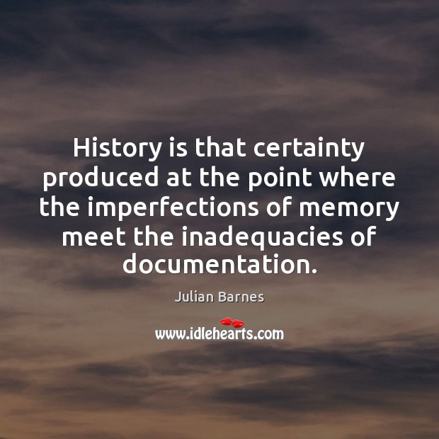 Image, History is that certainty produced at the point where the imperfections of