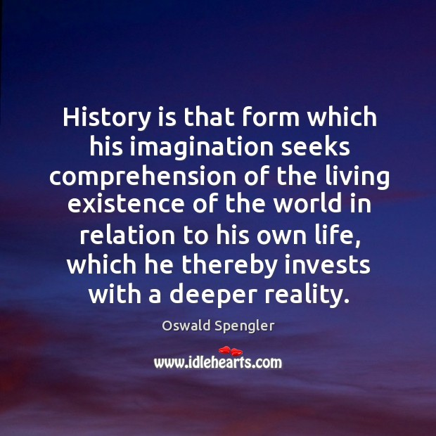 History is that form which his imagination seeks comprehension of the living Image
