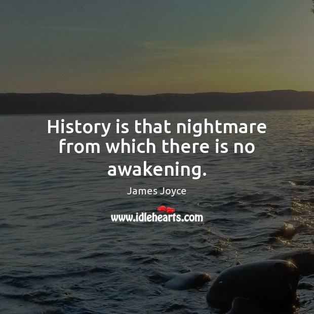 History is that nightmare from which there is no awakening. Image