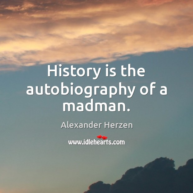 Image, History is the autobiography of a madman.