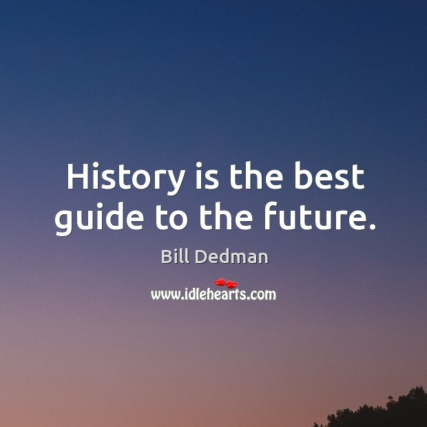 Image, History is the best guide to the future.
