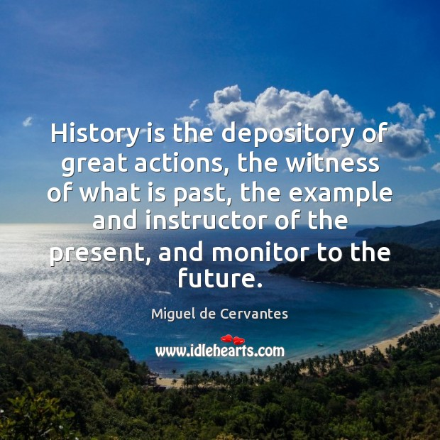 History is the depository of great actions, the witness of what is Miguel de Cervantes Picture Quote