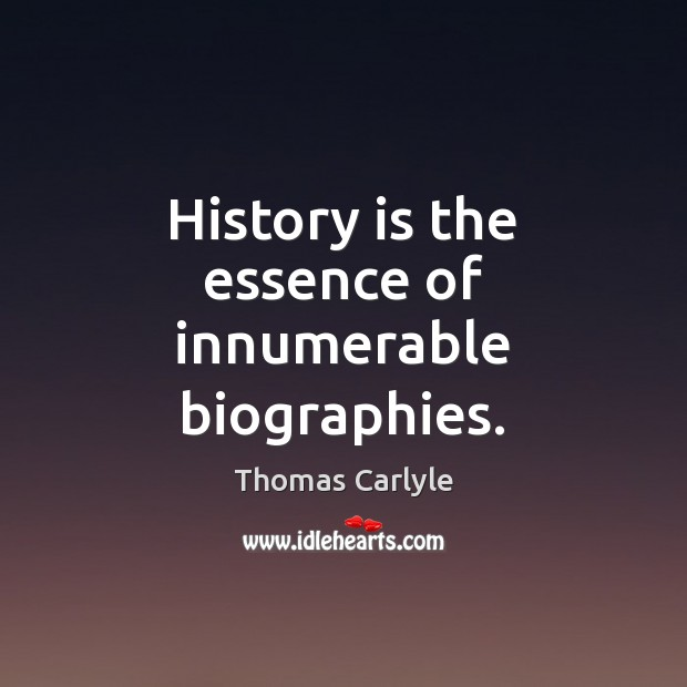 History is the essence of innumerable biographies. Thomas Carlyle Picture Quote