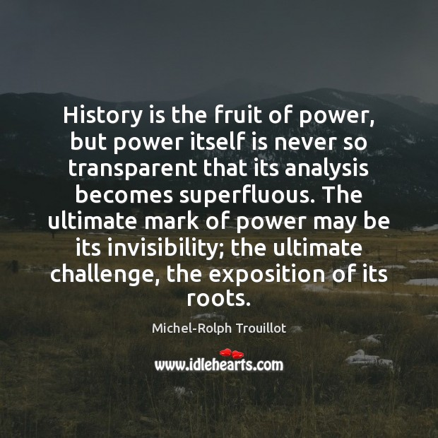 History is the fruit of power, but power itself is never so History Quotes Image