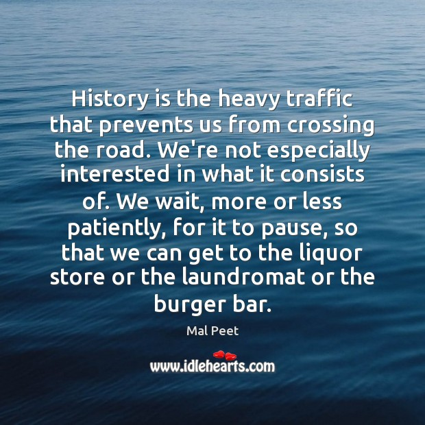 History is the heavy traffic that prevents us from crossing the road. Image