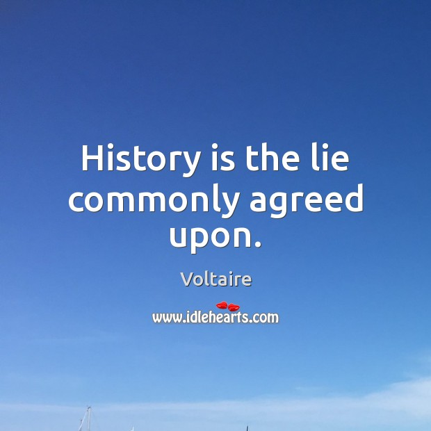 History is the lie commonly agreed upon. Image