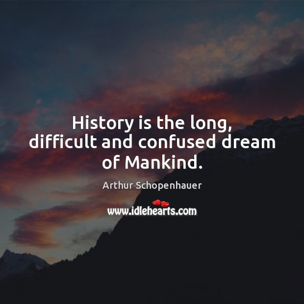 History is the long, difficult and confused dream of Mankind. Arthur Schopenhauer Picture Quote