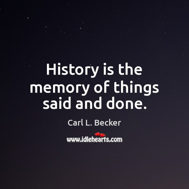 Image, History is the memory of things said and done.