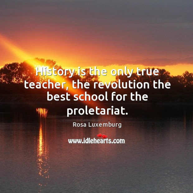 Image, History is the only true teacher, the revolution the best school for the proletariat.