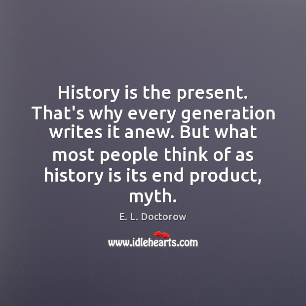 History is the present. That's why every generation writes it anew. But Image