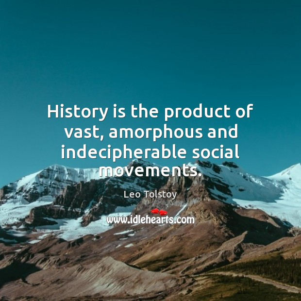 Image, History is the product of vast, amorphous and indecipherable social movements.