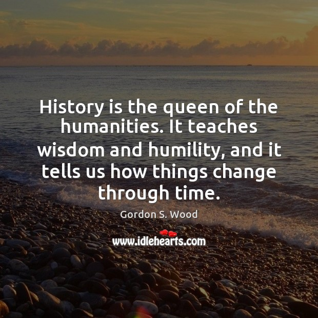 History is the queen of the humanities. It teaches wisdom and humility, Image