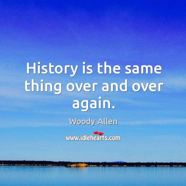 Image, History is the same thing over and over again.