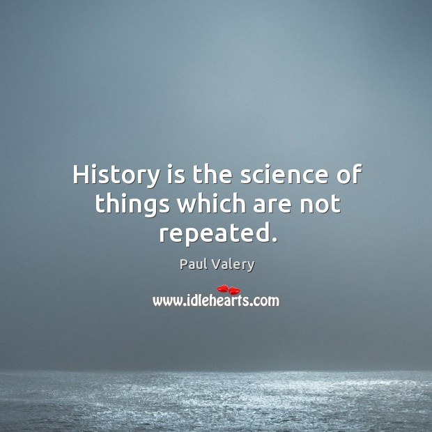 History is the science of things which are not repeated. Image
