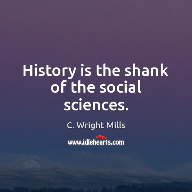 History is the shank of the social sciences. C. Wright Mills Picture Quote