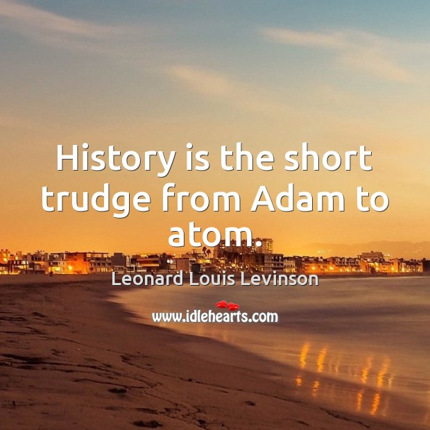 History is the short trudge from Adam to atom. Image