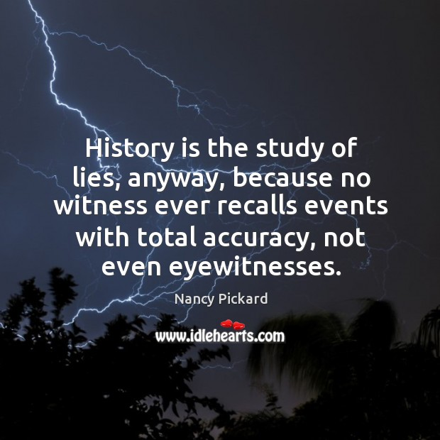 History is the study of lies, anyway, because no witness ever recalls events with total accuracy, not even eyewitnesses. Image