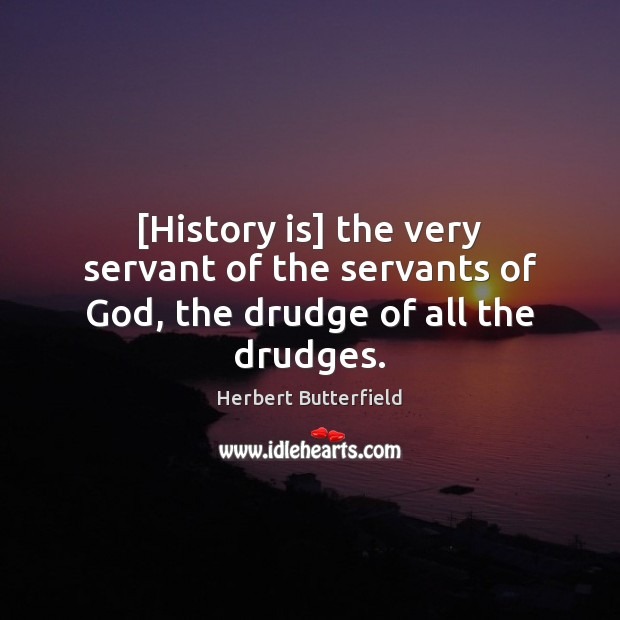 [History is] the very servant of the servants of God, the drudge of all the drudges. Herbert Butterfield Picture Quote