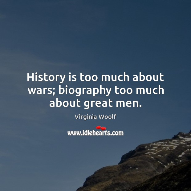 History is too much about wars; biography too much about great men. Virginia Woolf Picture Quote