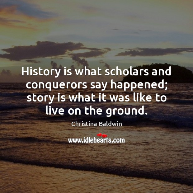 History is what scholars and conquerors say happened; story is what it Image