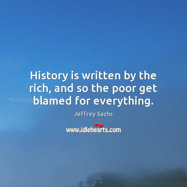 History is written by the rich, and so the poor get blamed for everything. Image