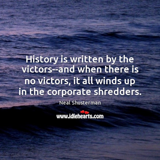 History is written by the victors–and when there is no victors, it Neal Shusterman Picture Quote