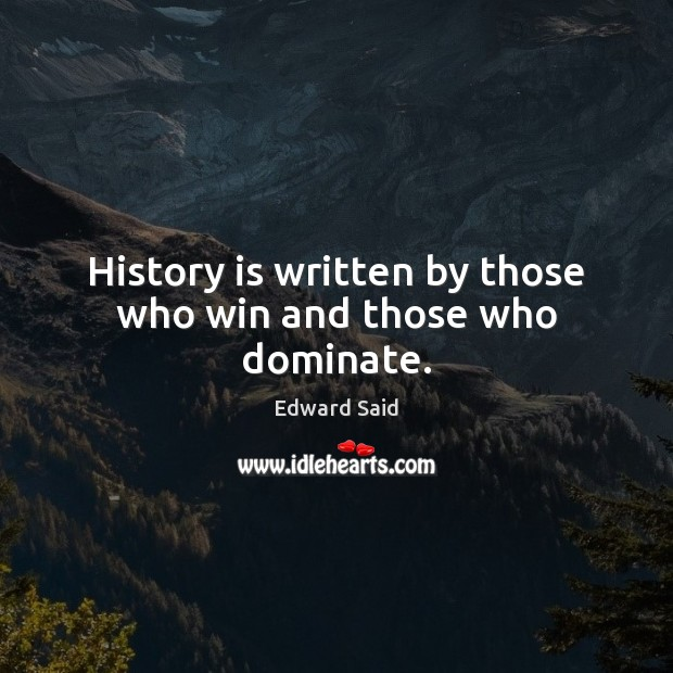 History is written by those who win and those who dominate. Image