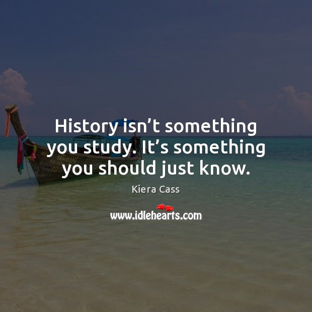 History isn't something you study. It's something you should just know. Kiera Cass Picture Quote