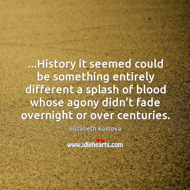 …History it seemed could be something entirely different a splash of blood Elizabeth Kostova Picture Quote