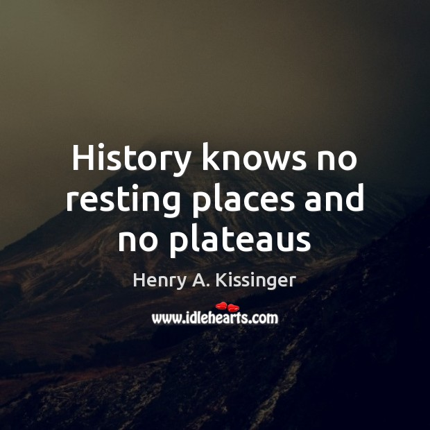 History knows no resting places and no plateaus Henry A. Kissinger Picture Quote