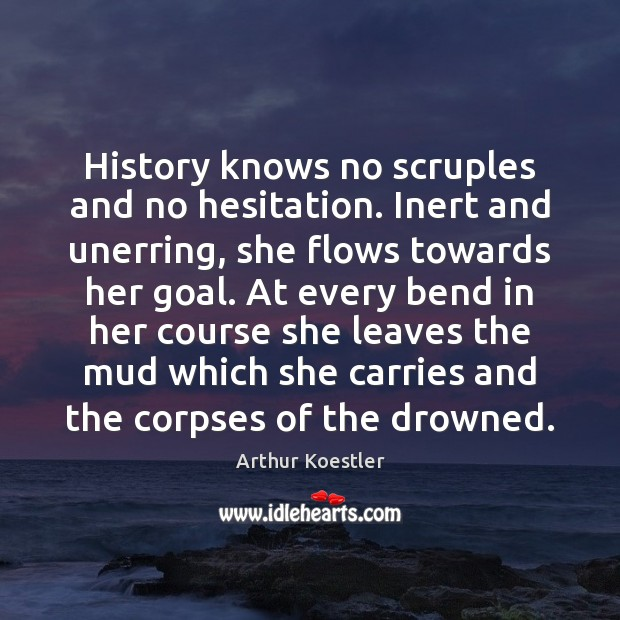 History knows no scruples and no hesitation. Inert and unerring, she flows Image