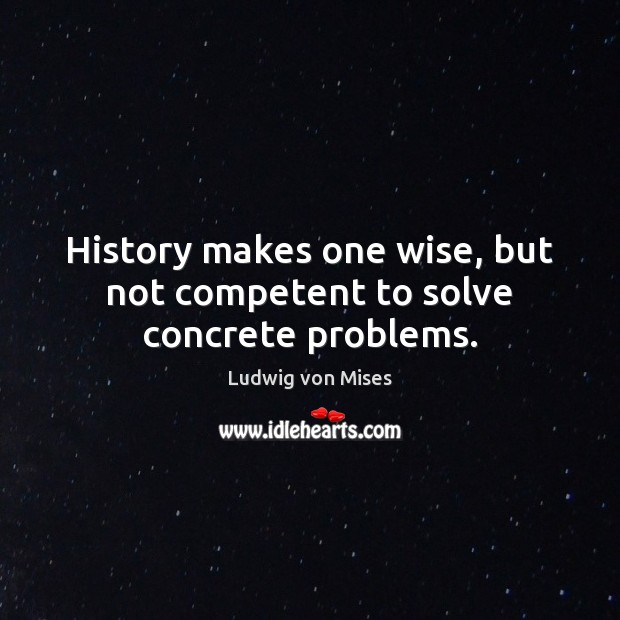 History makes one wise, but not competent to solve concrete problems. Image