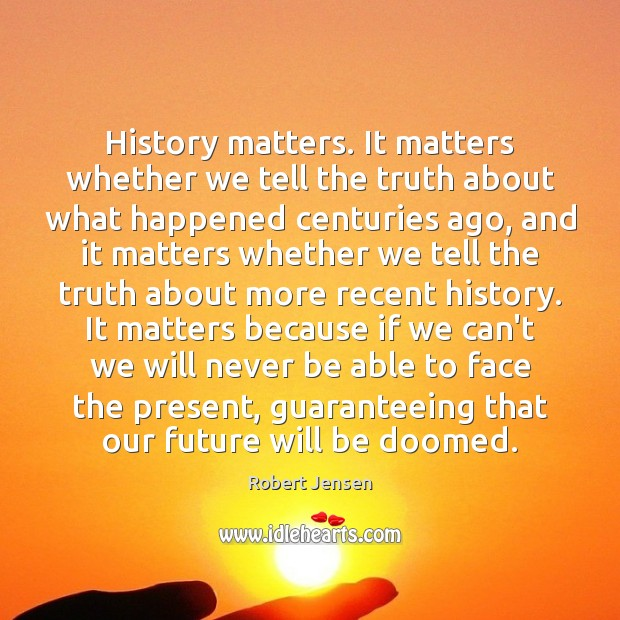 History matters. It matters whether we tell the truth about what happened Robert Jensen Picture Quote