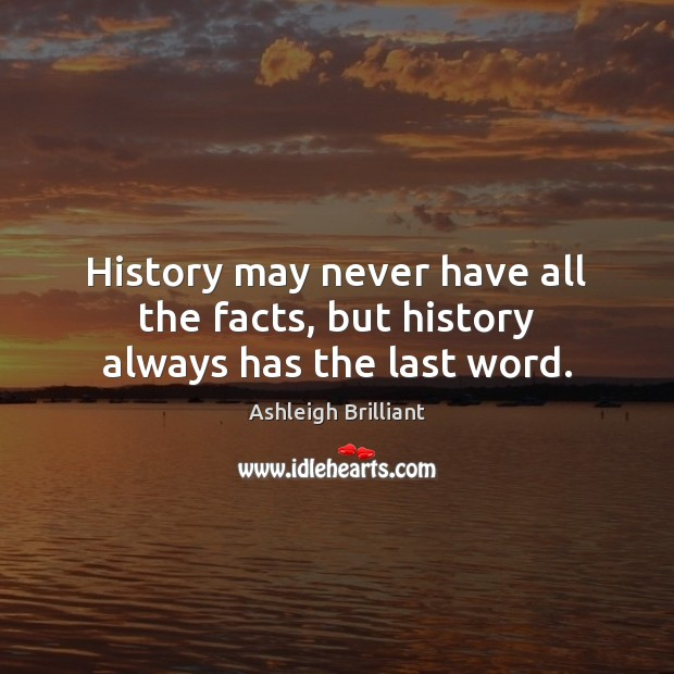 History may never have all the facts, but history always has the last word. Ashleigh Brilliant Picture Quote