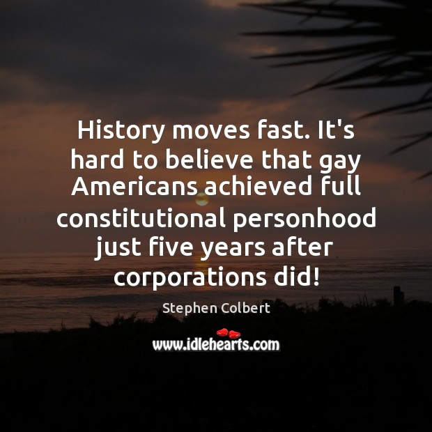 History moves fast. It's hard to believe that gay Americans achieved full Stephen Colbert Picture Quote