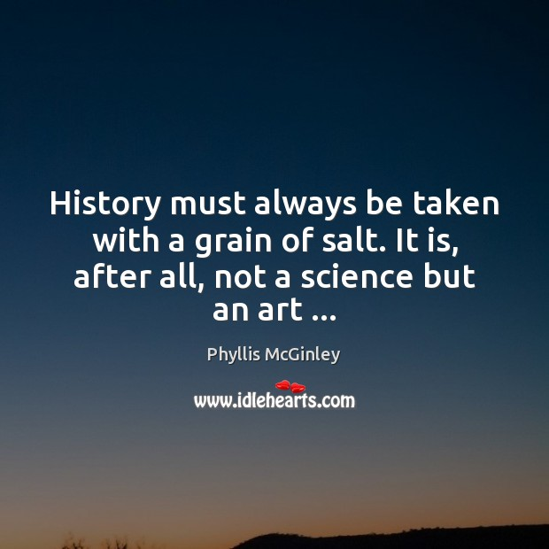 History must always be taken with a grain of salt. It is, Phyllis McGinley Picture Quote