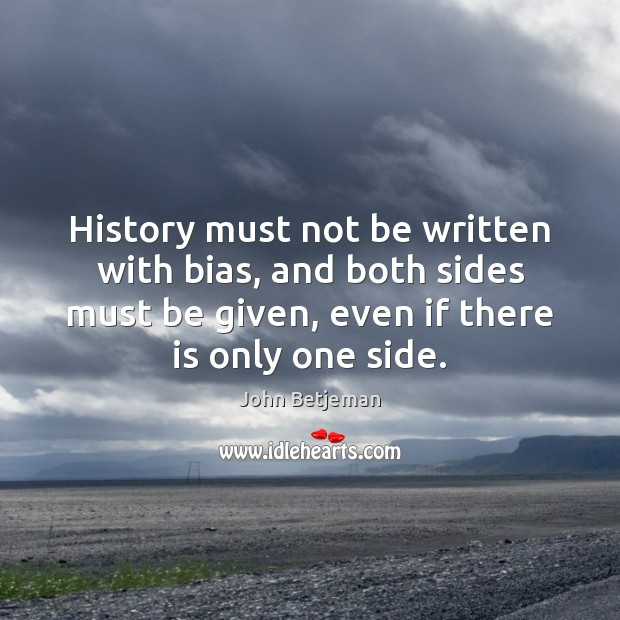 History must not be written with bias, and both sides must be Image