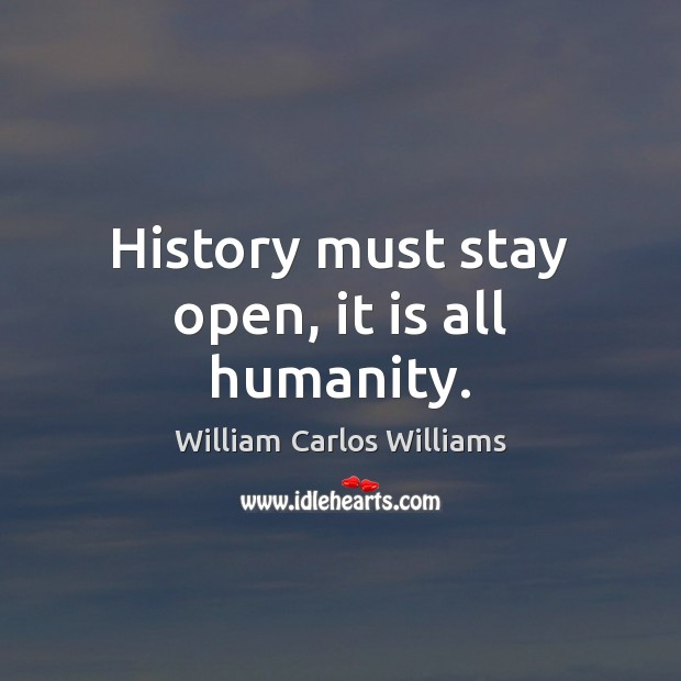 History must stay open, it is all humanity. William Carlos Williams Picture Quote