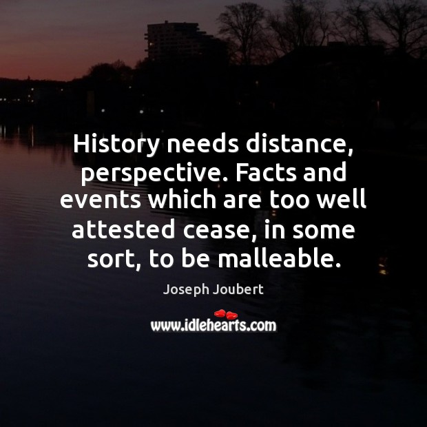 Image, History needs distance, perspective. Facts and events which are too well attested