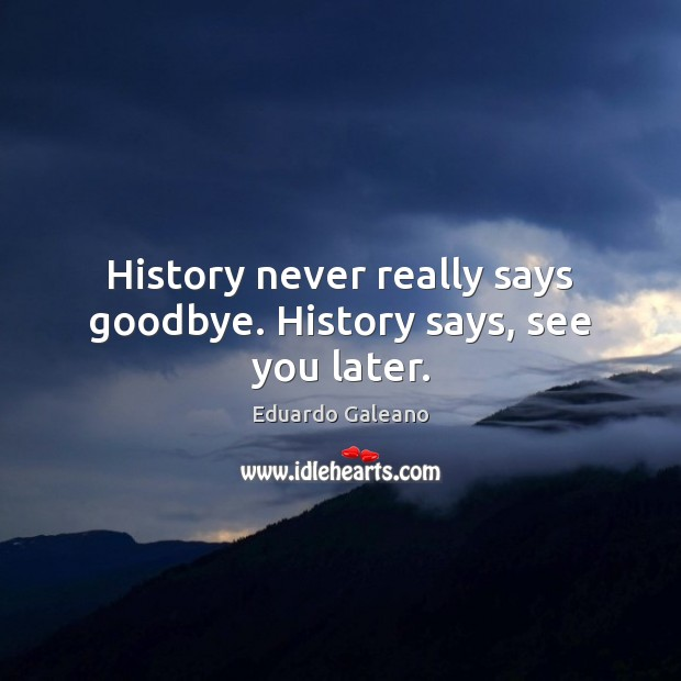 History never really says goodbye. History says, see you later. Eduardo Galeano Picture Quote