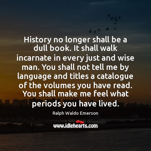 History no longer shall be a dull book. It shall walk incarnate Image