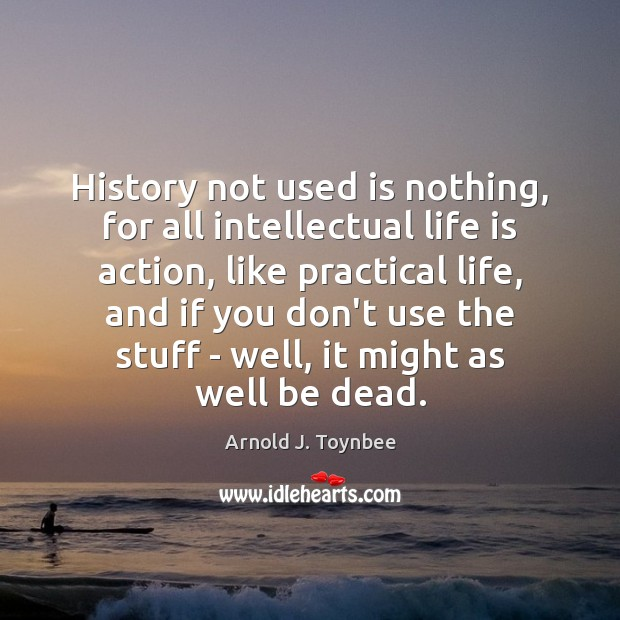 History not used is nothing, for all intellectual life is action, like Arnold J. Toynbee Picture Quote