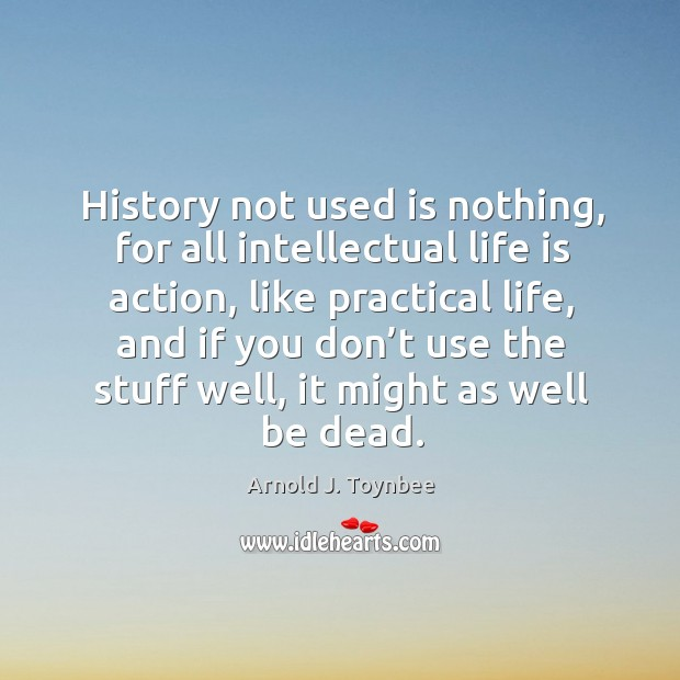 History not used is nothing, for all intellectual life is action Arnold J. Toynbee Picture Quote