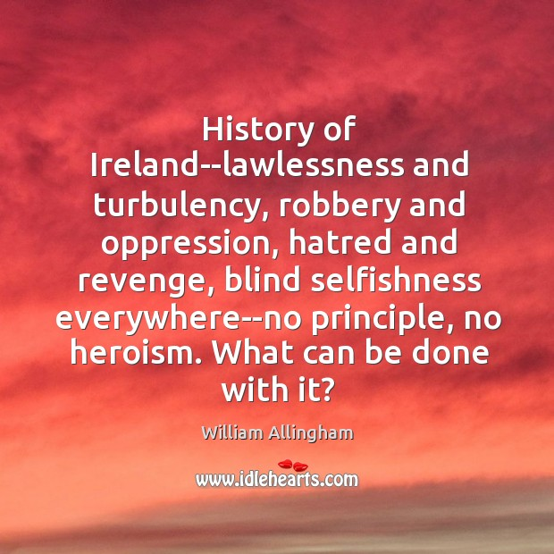 History of Ireland–lawlessness and turbulency, robbery and oppression, hatred and revenge, blind William Allingham Picture Quote