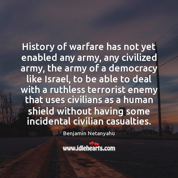 History of warfare has not yet enabled any army, any civilized army, Benjamin Netanyahu Picture Quote